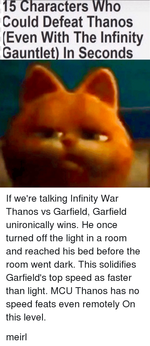 Infinity, Garfield, and Thanos: 15 Characters Who  Could Defeat Thanos  Even With The Infinity  Gauntlet) In Seconds  If we're talking Infinity War  Thanos vs Garfield, Garfield  unironically wins. He once  turned off the light in a room  and reached his bed before the  room went dark. This solidifies  Garfield's top speed as faster  than light. MCU Thanos has no  speed feats even remotely On  this level. meirl