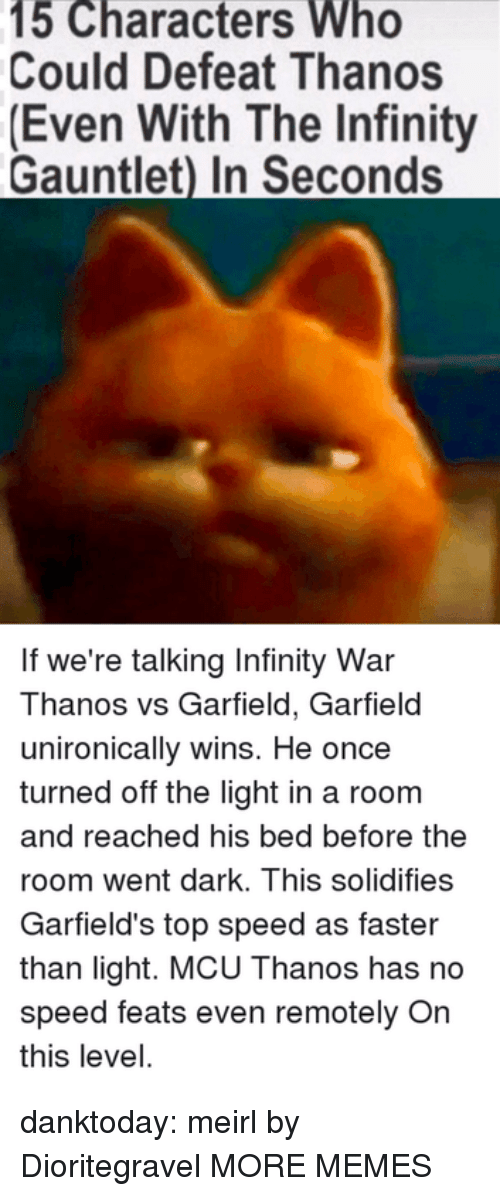 feats: 15 Characters Who  Could Defeat Thanos  (Even With The Infinity  Gauntlet) In Seconds  If we're talking Infinity War  Thanos vs Garfield, Garfield  unironically wins. He once  turned off the light in a room  and reached his bed before the  room went dark. This solidifies  Garfield's top speed as faster  than light. MCU Thanos has no  speed feats even remotely On  this level. danktoday:  meirl by Dioritegravel MORE MEMES
