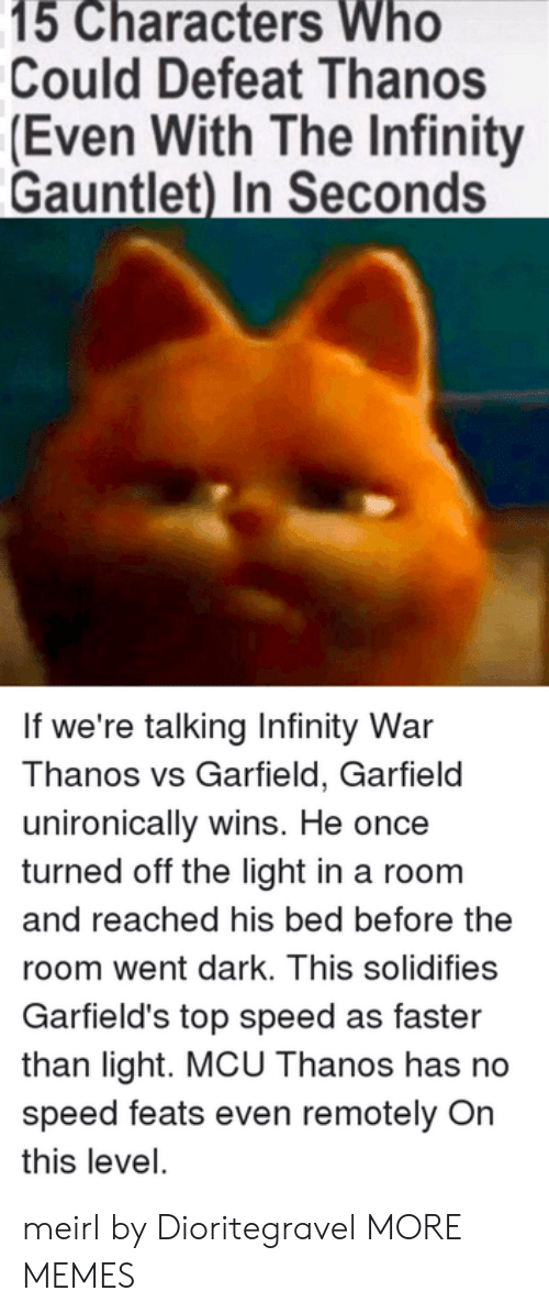 feats: 15 Characters Who  Could Defeat Thanos  (Even With The Infinity  Gauntlet) In Seconds  If we're talking Infinity War  Thanos vs Garfield, Garfield  unironically wins. He once  turned off the light in a room  and reached his bed before the  room went dark. This solidifies  Garfield's top speed as faster  than light. MCU Thanos has no  speed feats even remotely On  this level. meirl by Dioritegravel MORE MEMES