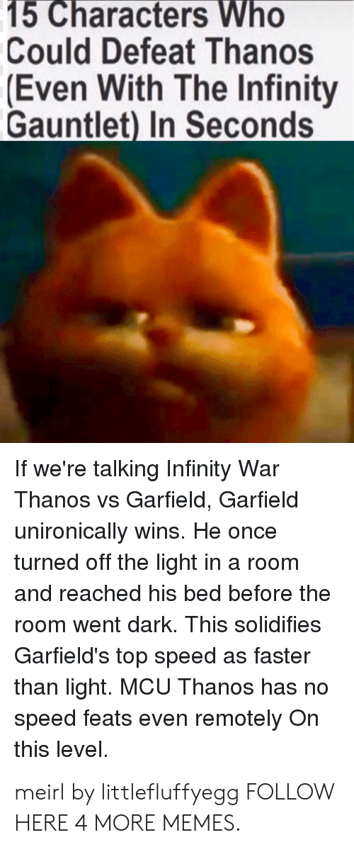 Dank, Memes, and Target: 15 Characters Who  Could Defeat Thanos  Even With The Infinity  Gauntlet) In Seconds  If we're talking Infinity War  Thanos vs Garfield, Garfield  unironically wins. He once  turned off the light in a room  and reached his bed before the  room went dark. This solidifies  Garfield's top speed as faster  than light. MCU Thanos has no  speed feats even remotely On  this level. meirl by littlefluffyegg FOLLOW HERE 4 MORE MEMES.