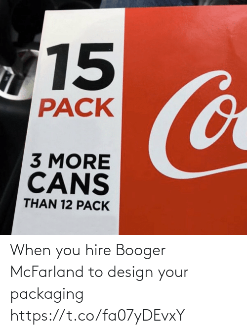 hire: 15  Co  PACK  3 MORE  CANS  THAN 12 PACK When you hire Booger McFarland to design your packaging https://t.co/fa07yDEvxY