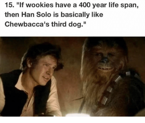 """wookies: 15. """"If wookies have a 400 year life span,  then Han Solo is basically like  Chewbacca's third dog."""""""