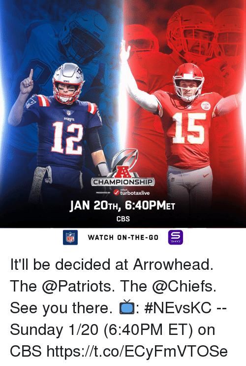arrowhead: 15  PATRIOTS  CHAMPIONSHIP  inturf  PRESENTED BYturbotaxlive  JAN 20TH, 6:40PMET  CBS  NFL  WATCH ON-THE-G0  YAHOO! It'll be decided at Arrowhead. The @Patriots. The @Chiefs. See you there.  📺: #NEvsKC -- Sunday 1/20 (6:40PM ET) on CBS https://t.co/ECyFmVTOSe