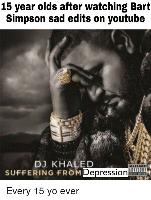 Bart Simpson: 15 year olds after watching Bart  Simpson sad edits on youtube  DJ KHALED  SUFFERING FROM  Depression Every 15 yo ever