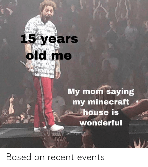 minecraft: 15 years  old me  My mom saying  my minecraft  house is  wonderful Based on recent events