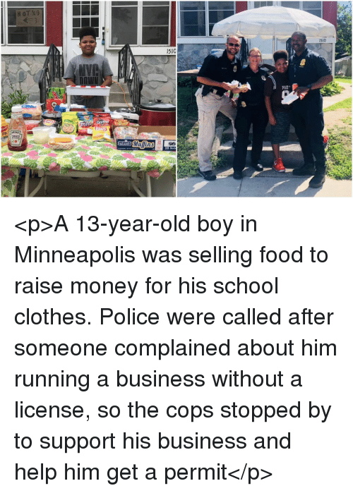 phat: 1510  1510  PHAT  HEINZ  10 Blueb <p>A 13-year-old boy in Minneapolis was selling food to raise money for his school clothes. Police were called after someone complained about him running a business without a license, so the cops stopped by to support his business and help him get a permit</p>