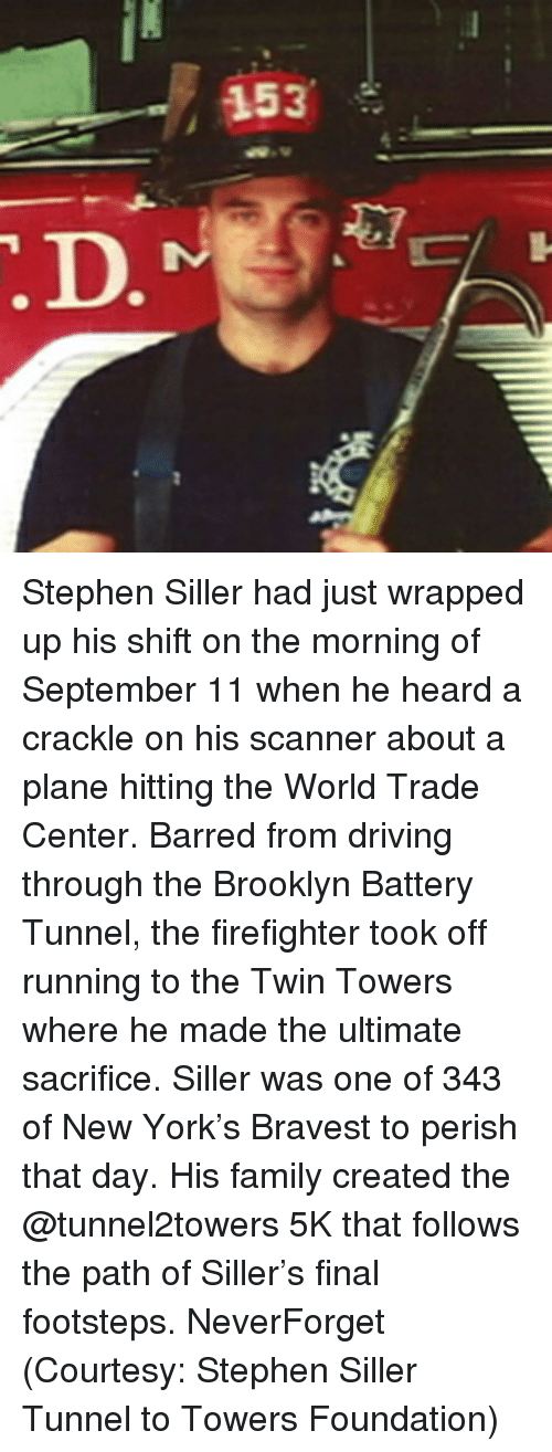Hearded: 153 Stephen Siller had just wrapped up his shift on the morning of September 11 when he heard a crackle on his scanner about a plane hitting the World Trade Center. Barred from driving through the Brooklyn Battery Tunnel, the firefighter took off running to the Twin Towers where he made the ultimate sacrifice. Siller was one of 343 of New York's Bravest to perish that day. His family created the @tunnel2towers 5K that follows the path of Siller's final footsteps. NeverForget (Courtesy: Stephen Siller Tunnel to Towers Foundation)