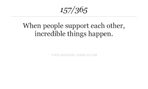 Tumblr, Com, and Incredible: 157/365  When people support each other,  incredible things happen  TYPELIKEAGIRL.TUMBLR.COM