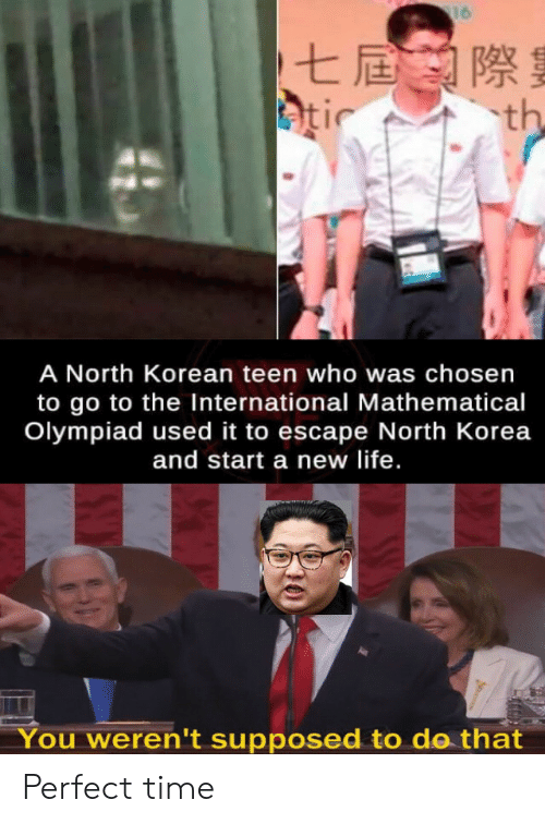 korea: 16  七屆際  atic  th  A North Korean teen who was chosen  to go to the International Mathematical  Olympiad used it to escape North Korea  and start a new life.  You weren't supposed to do that Perfect time