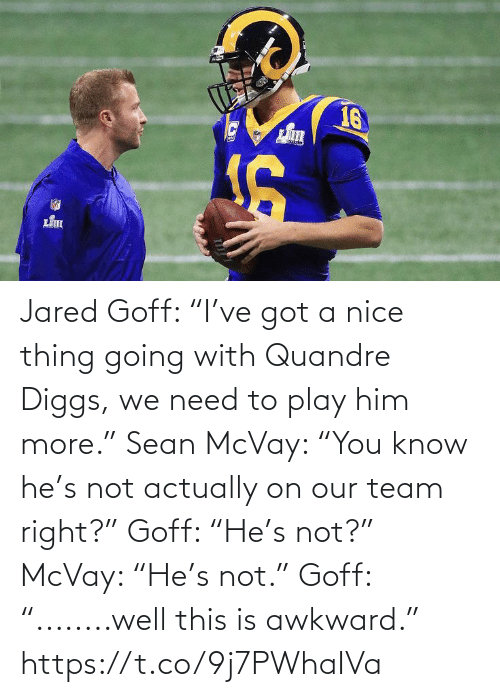 "Sports, Awkward, and Jared: 16 Jared Goff: ""I've got a nice thing going with Quandre Diggs, we need to play him more.""   Sean McVay: ""You know he's not actually on our team right?""   Goff: ""He's not?""  McVay: ""He's not.""  Goff: ""........well this is awkward."" https://t.co/9j7PWhaIVa"