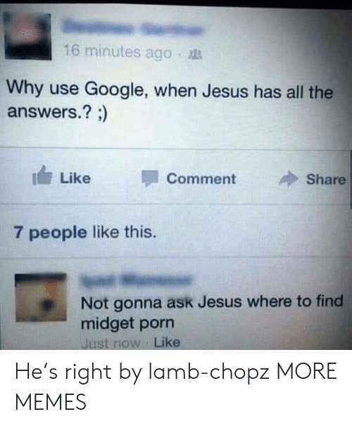 lamb: 16 minutes ago .  Why use Google, when Jesus has all the  answers.? ;)  I Like  Comment  Share  7 people like this.  Not gonna ask Jesus where to find  midget porn  Just now Like He's right by lamb-chopz MORE MEMES