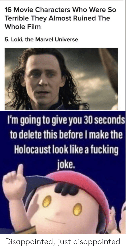 marvel universe: 16 Movie Characters Who Were So  Terrible They Almost Ruined The  Whole Film  5. Loki, the Marvel Universe  I'm going to give you 30 seconds  to delete this before I make the  Holocaust look like a fucking  joke. Disappointed, just disappointed