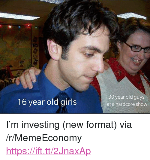 "Girls, Old, and Via: 16 year old girls  30 year old guys  at a hardcore show <p>I&rsquo;m investing (new format) via /r/MemeEconomy <a href=""https://ift.tt/2JnaxAp"">https://ift.tt/2JnaxAp</a></p>"