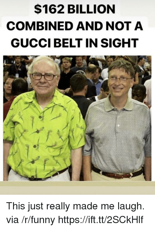 Gucci Belt: $162 BILLION  COMBINED AND NOTA  GUCCI BELT IN SIGHT This just really made me laugh. via /r/funny https://ift.tt/2SCkHlf
