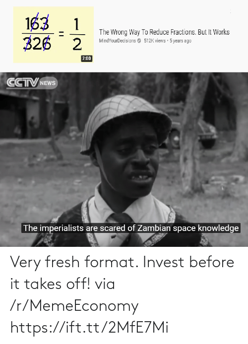 views: 163  326 2  1  The Wrong Way To Reduce Fractions. But It Works  MindYourDecisions O 512K views 5 years ago  2:00  CCTV NEWS  The imperialists are scared of Zambian space knowledge Very fresh format. Invest before it takes off! via /r/MemeEconomy https://ift.tt/2MfE7Mi