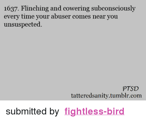 "Target, Tumblr, and Http: 1637. Flinching and cowering subconsciously  every time your abuser comes near you  unsuspected.  PTSD  tatteredsanity.tumblr.com <p>  submitted by  <a href=""http://fightless-bird.tumblr.com/"" target=""_blank""><b>fightless-bird</b></a><b> </b>  <br/></p>"