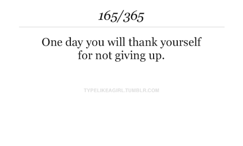 Tumblr, Com, and One: 165/365  One day you will thank yourself  for not giving up.  TYPELIKEAGIRL.TUMBLR.COM
