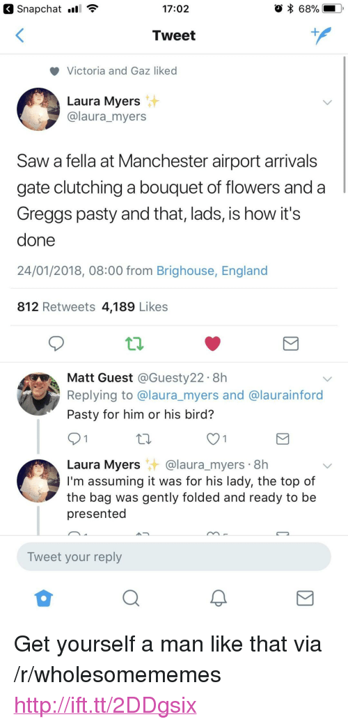 """Pasty: 17:02  68%  Tweet  Victoria and Gaz liked  Laura Myers  @laura_myers  Saw a fella at Manchester airport arrivals  gate clutching a bouquet of flowers and a  Greggs pasty and that, lads, is how it's  done  24/01/2018, 08:00 from Brighouse, England  812 Retweets 4,189 Likes  Matt Guest @Guesty22. 8h  Replying to @laura_myers and @laurainford  Pasty for him or his bird?  Laura Myers@laura_myers 8h  I'm assuming it was for his lady, the top of  the bag was gently folded and ready to be  presented  Tweet your reply <p>Get yourself a man like that via /r/wholesomememes <a href=""""http://ift.tt/2DDgsix"""">http://ift.tt/2DDgsix</a></p>"""