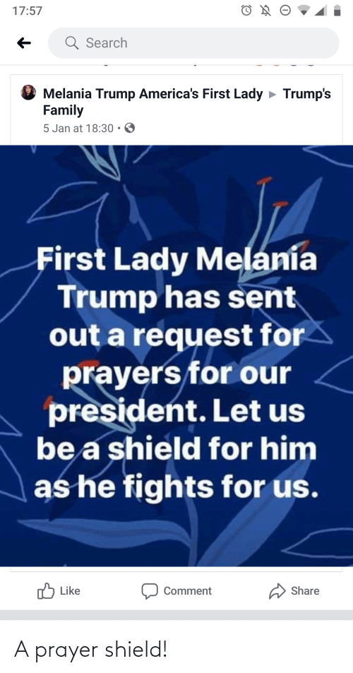 Melania: 17:57  Q Search  Melania Trump America's First Lady > Trump's  Family  5 Jan at 18:30 • O  First Lady Melania  Trump has sent  out a request for  prayers for our  president. Let us  be a shield for him  as he fights for us.  לד Like  Share  Comment A prayer shield!