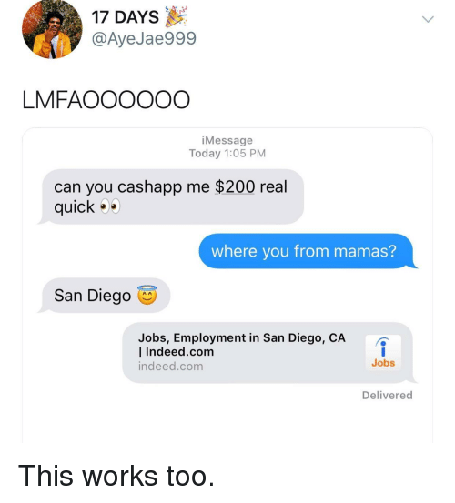 Bailey Jay, Indeed, and Jobs: 17 DAYS  @AyeJae999  LMFAOOOOOO  iMessage  Today 1:05 PM  can you cashapp me $200 real  quick  where you from mamas?  San Diego  Jobs, Employment in San Diego, CA  l Indeed.com  indeed.com  Jobs  Delivered This works too.