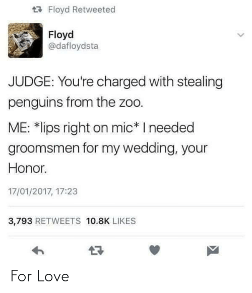 Groomsmen: 17 Floyd Retweeted  Floyd  @dafloydsta  JUDGE: You're charged with stealing  penguins from the zoo.  ME: *lips right on mic* I needed  groomsmen for my wedding, your  Honor.  17/01/2017, 17:23  3,793 RETWEETS 10.8K LIKES For Love