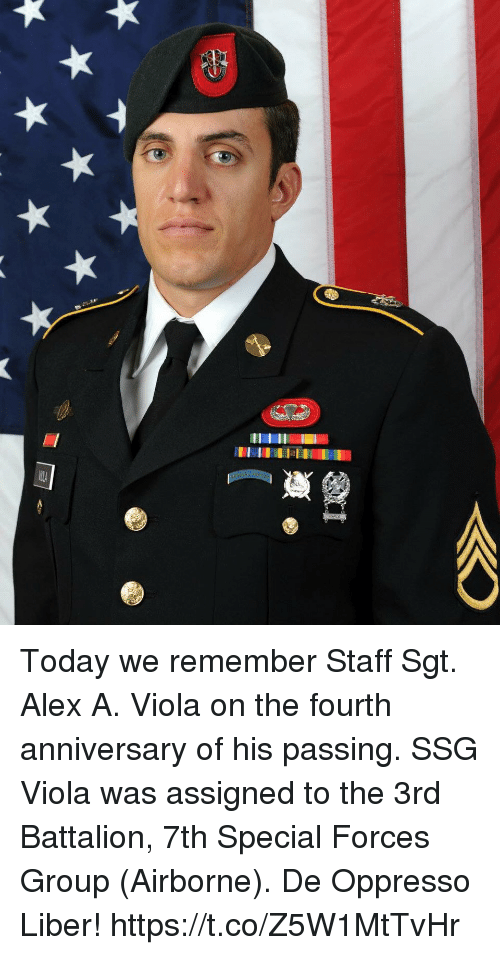 battalion: 17  ilA Today we remember Staff Sgt. Alex A. Viola on the fourth anniversary of his passing. SSG Viola was assigned to the 3rd Battalion, 7th Special Forces Group (Airborne). De Oppresso Liber! https://t.co/Z5W1MtTvHr
