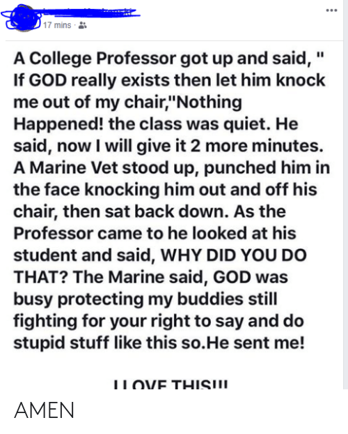 """Stupid Stuff: ...  17 mins  A College Professor got up and said, """"  If GOD really exists then let him knock  me out of my chair,""""Nothing  Happened! the class was quiet. He  said, now I will give it 2 more minutes.  A Marine Vet stood up, punched him in  the face knocking him out and off his  chair, then sat back down. As the  Professor came to he looked at his  student and said, WHY DID YOU DO  THAT? The Marine said, GOD was  busy protecting my buddies still  fighting for your right to say and do  stupid stuff like this so.He sent me!  ILOYE THIS!! AMEN"""