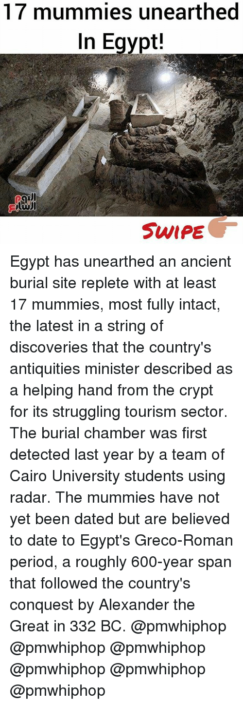 Egypte: 17 mummies unearthed  In Egypt!  SWIPE Egypt has unearthed an ancient burial site replete with at least 17 mummies, most fully intact, the latest in a string of discoveries that the country's antiquities minister described as a helping hand from the crypt for its struggling tourism sector. The burial chamber was first detected last year by a team of Cairo University students using radar. The mummies have not yet been dated but are believed to date to Egypt's Greco-Roman period, a roughly 600-year span that followed the country's conquest by Alexander the Great in 332 BC. @pmwhiphop @pmwhiphop @pmwhiphop @pmwhiphop @pmwhiphop @pmwhiphop
