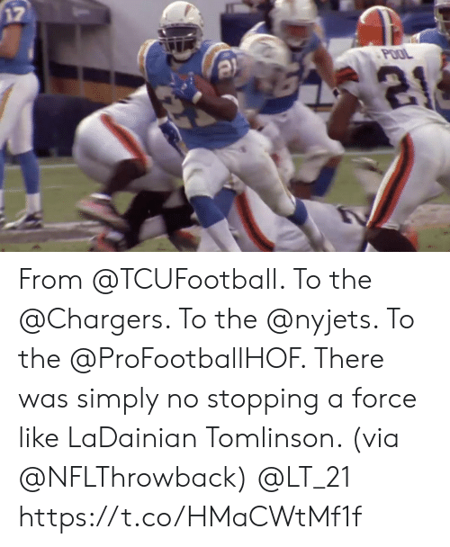 stopping: 17  POOL From @TCUFootball. To the @Chargers.  To the @nyjets. To the @ProFootballHOF.   There was simply no stopping a force like LaDainian Tomlinson. (via @NFLThrowback) @LT_21 https://t.co/HMaCWtMf1f