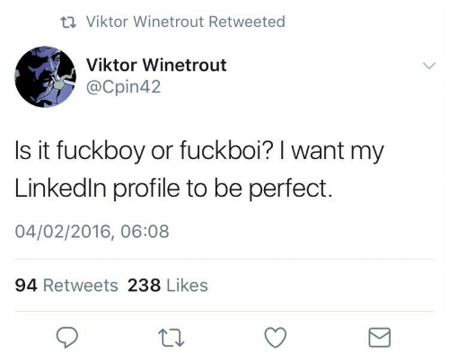 Fuckboy, LinkedIn, and Viktor: 17 Viktor Winetrout Retweeted  Viktor Winetrout  @Cpin42  Is it fuckboy or fuckboi? I want my  Linkedin profile to be perfect.  04/02/2016, 06:08  94 Retweets 238 Likes