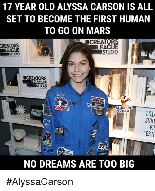 Mars, Old, and Dreams: 17 YEAR OLD ALYSSA CARSON IS ALL  SET TO BECOME THE FIRST HUMAN  TO GO ON MARS  CREATORS  LEACUE  STUDIO  CREATORS  LEACUE  STUDIO  ■CREATORS  STUDIO  LAUGHINO  01  SUN  Fl  FEST  AS  2017  NO DREAMS ARE TOO BIG #AlyssaCarson