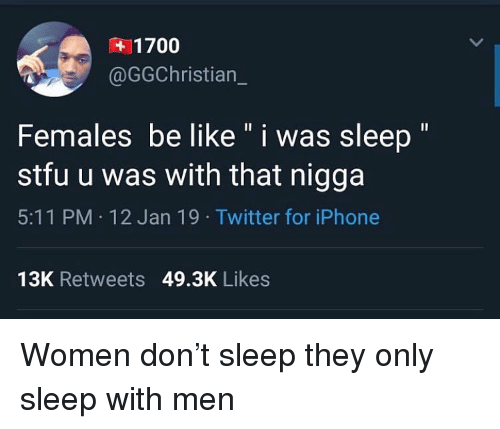 "Be Like, Funny, and Iphone: 1700  @GGChristian  Females be like "" i was sleep""  stfu u was with that nigga  5:11 PM 12 Jan 19 Twitter for iPhone  13K Retweets 49.3K Likes Women don't sleep they only sleep with men"
