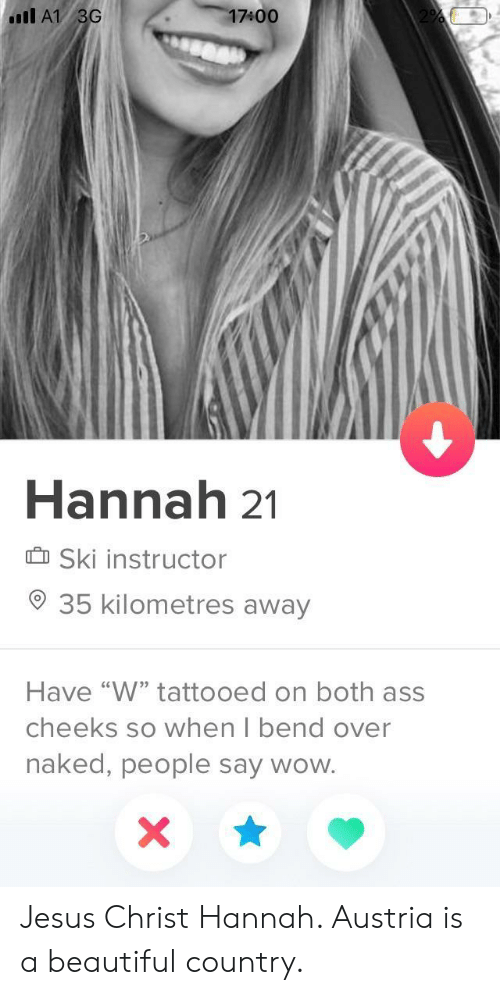 """Ass, Beautiful, and Jesus: 17400  Il A1 3G  Hannah 21  Ski instructor  35 kilometres away  Have """"W"""" tattooed on both ass  cheeks so when I bend over  naked, people say wow. Jesus Christ Hannah. Austria is a beautiful country."""