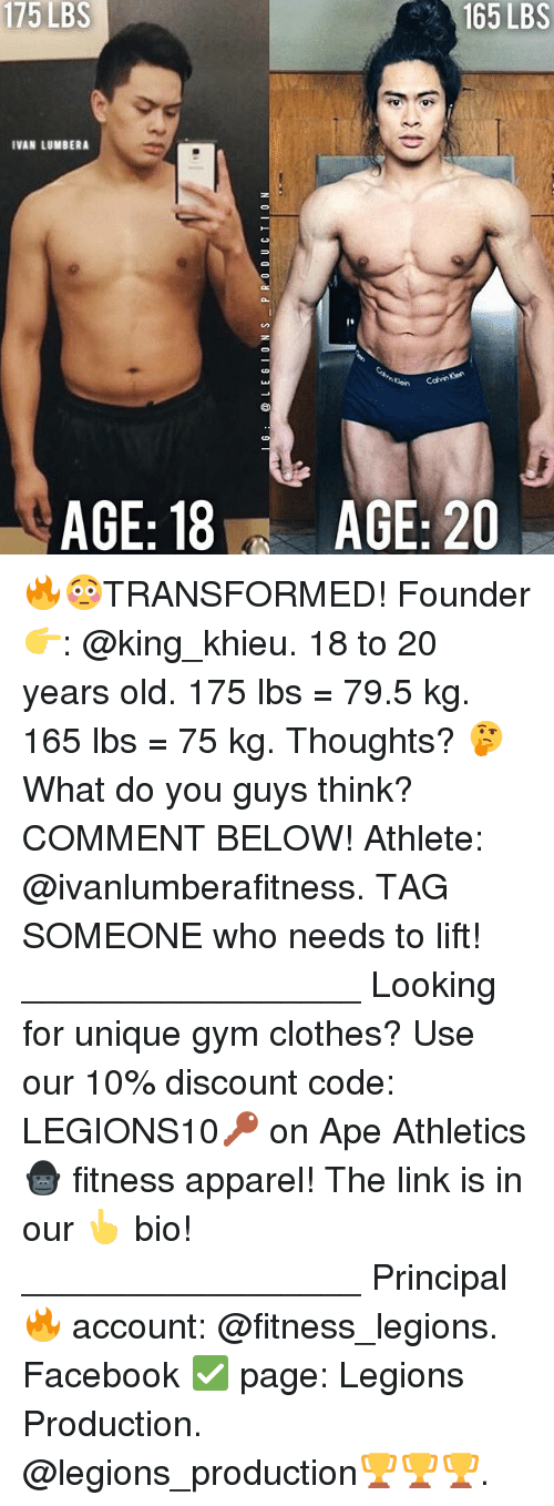 Athletics: 175  LBS  165 LBS  IVAN LUMBERA  AGE: 18  AGE: 20 🔥😳TRANSFORMED! Founder 👉: @king_khieu. 18 to 20 years old. 175 lbs = 79.5 kg. 165 lbs = 75 kg. Thoughts? 🤔 What do you guys think? COMMENT BELOW! Athlete: @ivanlumberafitness. TAG SOMEONE who needs to lift! _________________ Looking for unique gym clothes? Use our 10% discount code: LEGIONS10🔑 on Ape Athletics 🦍 fitness apparel! The link is in our 👆 bio! _________________ Principal 🔥 account: @fitness_legions. Facebook ✅ page: Legions Production. @legions_production🏆🏆🏆.