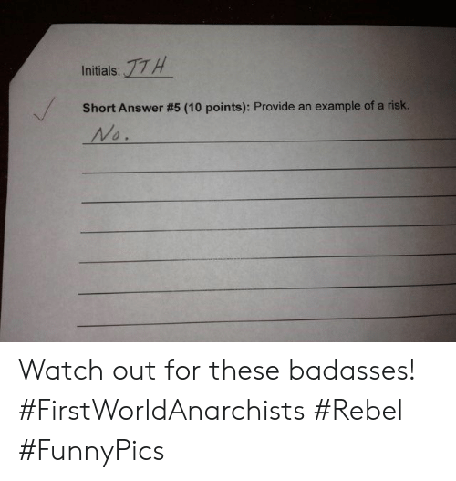 Watch Out, Watch, and Answer: :17H  Initials:  Short Answer #5 (10 points): Provide an  example of a risk.  No. Watch out for these badasses! #FirstWorldAnarchists #Rebel #FunnyPics
