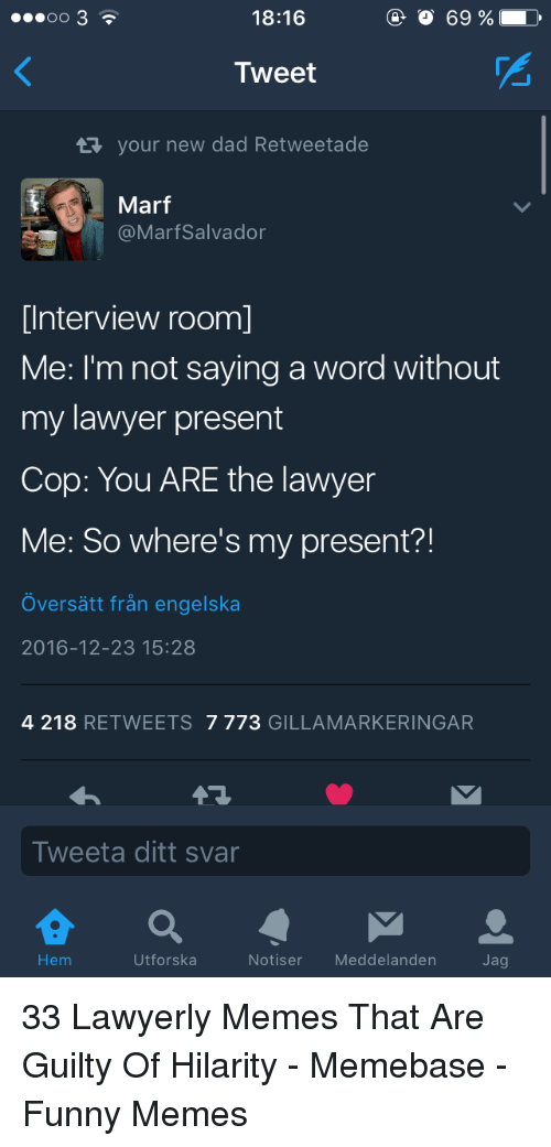 Dad, Funny, and Lawyer: 18:16  O 69 %  Tweet  your new dad Retweetade  Marf  @MarfSalvador  [Interview room]  Me: I'm not saying a word without  my lawyer present  Cop: You ARE the lawyer  Me: So where's my present?!  Översätt från engelska  2016-12-23 15:28  4 218 RETWEETS 7773 GILLAMARKERINGAR  Tweeta ditt svar  Hem  Utforska  Notiser Meddelanden  Jag 33 Lawyerly Memes That Are Guilty Of Hilarity - Memebase - Funny Memes
