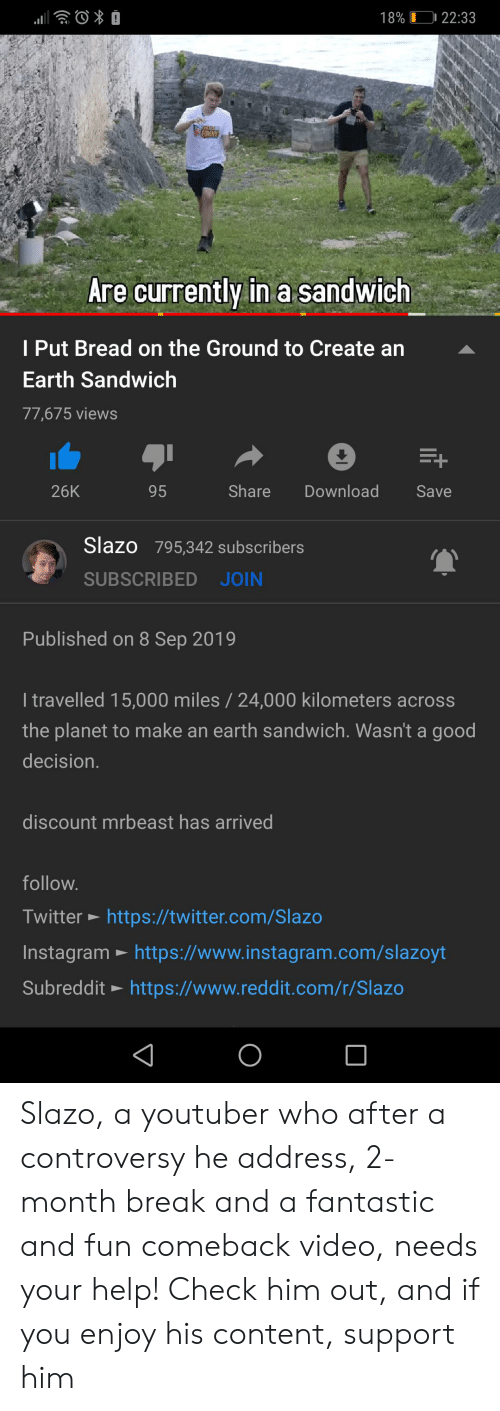 Funny, Instagram, and Reddit: 18%  22:33  FUNNY  Are currently in a sandwich  I Put Bread on the Ground to Create an  Earth Sandwich  77,675 views  26K  Share  Download  95  Save  Slazo 795,342 subscribers  SUBSCRIBED JOIN  Published on 8 Sep 2019  I travelled 15,000 miles / 24,000 kilometers across  the planet to make an earth sandwich. Wasn't a good  decision.  discount mrbeast has arrived  follow.  Twitter https://twitter.com/Slazo  Instagram https://www.instagram.com/slazoyt  Subreddit https://www.reddit.com/r/Slazo Slazo, a youtuber who after a controversy he address, 2-month break and a fantastic and fun comeback video, needs your help! Check him out, and if you enjoy his content, support him