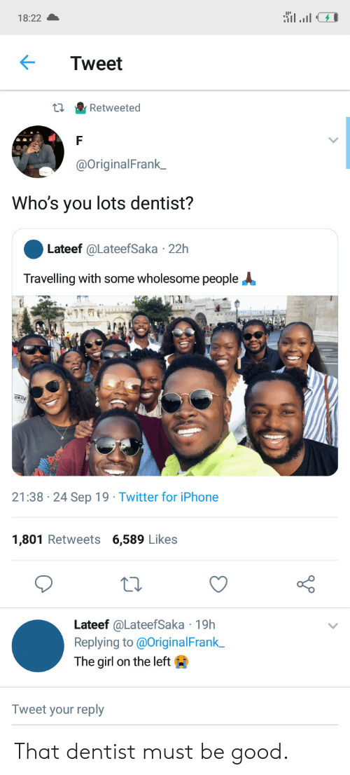 Be Good: 18:22  Tweet  Retweeted  @OriginalFrank_  Who's you lots dentist?  Lateef @LateefSaka 22h  Travelling with some wholesome people  21:38 24 Sep 19 Twitter for iPhone  1,801 Retweets 6,589 Likes  Lateef @LateefSaka 19h  Replying to @OriginalFrank  The girl on the left  Tweet your reply That dentist must be good.