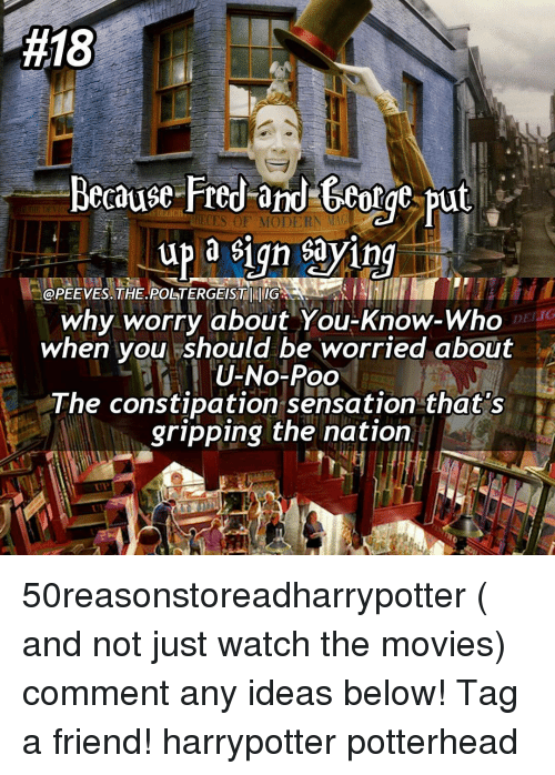 sensationalism:  #18  Because Fred and George put  up a sign sayin  OPEEVES.THE.POSTERGEISTTUIG  DEI IG  why worry about You-Know-Who  when you should be worried about  U-No-Poo  The constipation sensation that's  gripping the nation 50reasonstoreadharrypotter ( and not just watch the movies) comment any ideas below! Tag a friend! harrypotter potterhead