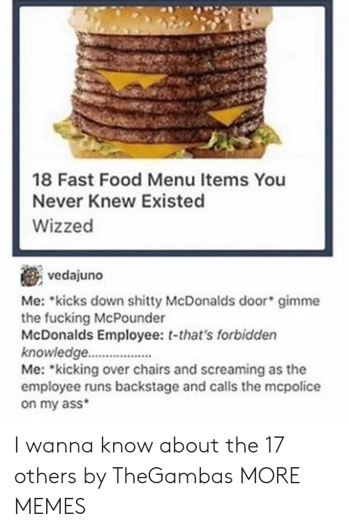 Ass, Dank, and Fast Food: 18 Fast Food Menu Items You  Never Knew Existed  Wizzed  vedajuno  Me: kicks down mme  the fucking McPounder  McDonalds Employee: t-that's forbidden  knowledge.  Me: kicking over chairs and screaming as the  employee runs backstage and calls the mcpolice  on my ass  shitty McDonalds door gi I wanna know about the 17 others by TheGambas MORE MEMES