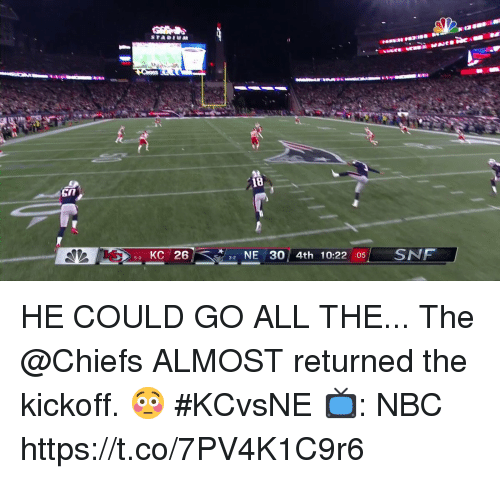 Memes, Chiefs, and All The: 18  KC 26  NE 30 4th 10:22 05SNF HE COULD GO ALL THE...  The @Chiefs ALMOST returned the kickoff. 😳 #KCvsNE  📺: NBC https://t.co/7PV4K1C9r6