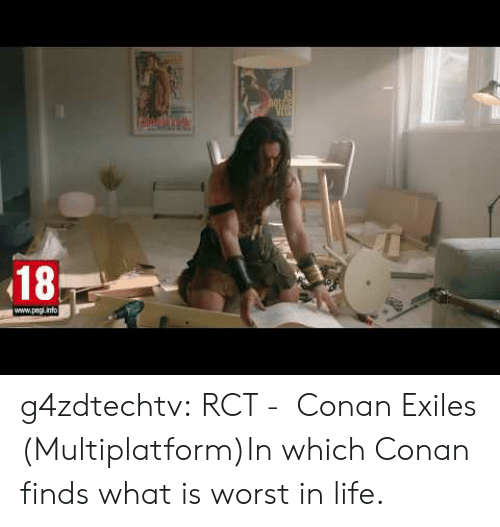 conan: 18  www.pagl.info g4zdtechtv:  RCT -  Conan Exiles (Multiplatform)In which Conan finds what is worst in life.
