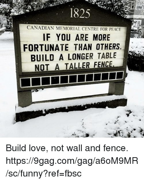 9gag, Dank, and Funny: 1825  CANADIAN MEMORIAL CENTRE FOR PEACE  IF YOU ARE MORE  FORTUNATE THAN OTHERS  BUILD A LONGER TABLE  NOT A TALLER FENCE Build love, not wall and fence.  https://9gag.com/gag/a6oM9MR/sc/funny?ref=fbsc