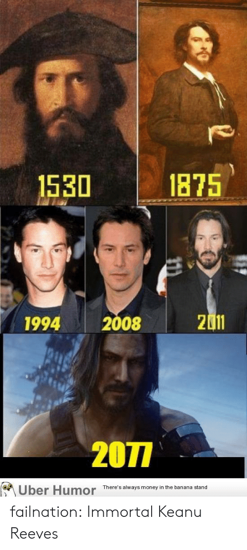 Money, Tumblr, and Uber: 1875  1530  2011  2008  1994  2077  Uber Humor  There's always money in the banana stand failnation:  Immortal Keanu Reeves