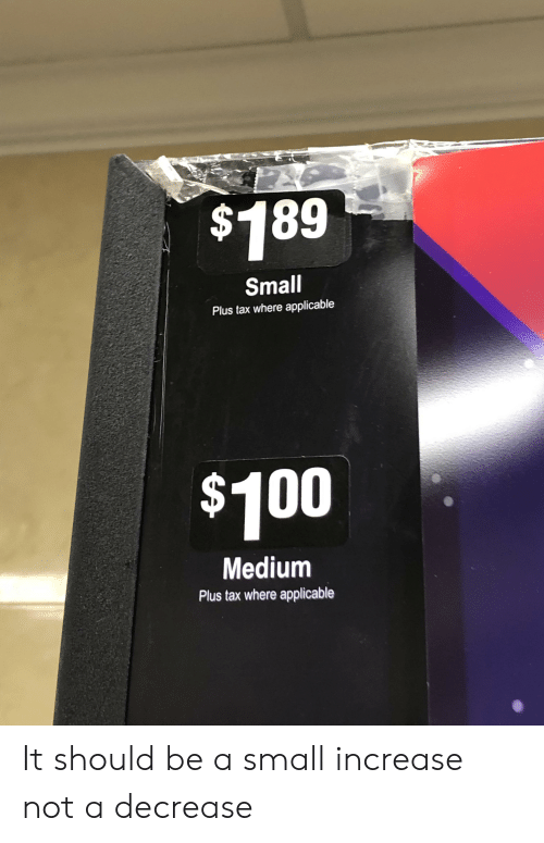 Medium, Tax, and  Small: $189  Small  Plus tax where applicable  $100  Medium  Plus tax where applicable It should be a small increase not a decrease