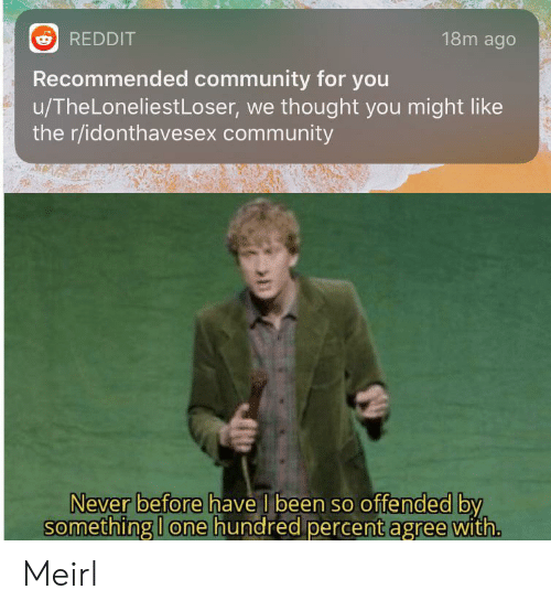 Community, Reddit, and Never: 18m ago  REDDIT  Recommended community for you  u/TheLoneliestLoser, we thought you might like  the r/idonthavesex community  Never before have I been so offended by  something I one hundred percent agree with. Meirl