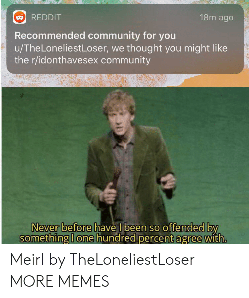 Community, Dank, and Memes: 18m ago  REDDIT  Recommended community for you  u/TheLoneliestLoser, we thought you might like  the r/idonthavesex community  Never before have I been so offended by  something I one hundred percent agree with. Meirl by TheLoneliestLoser MORE MEMES