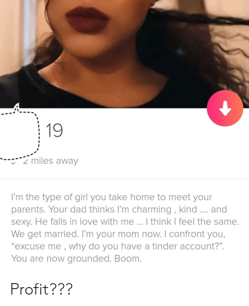 """profit: 19  2 miles away  I'm the type of girl you take home to meet your  parents. Your dad thinks I'm charming, kind.... and  sexy. He falls in love with me.. I think I feel the same.  We get married. I'm your mom now. I confront you,  """"excuse me , why do you have a tinder account?""""  You are now grounded. Boom. Profit???"""