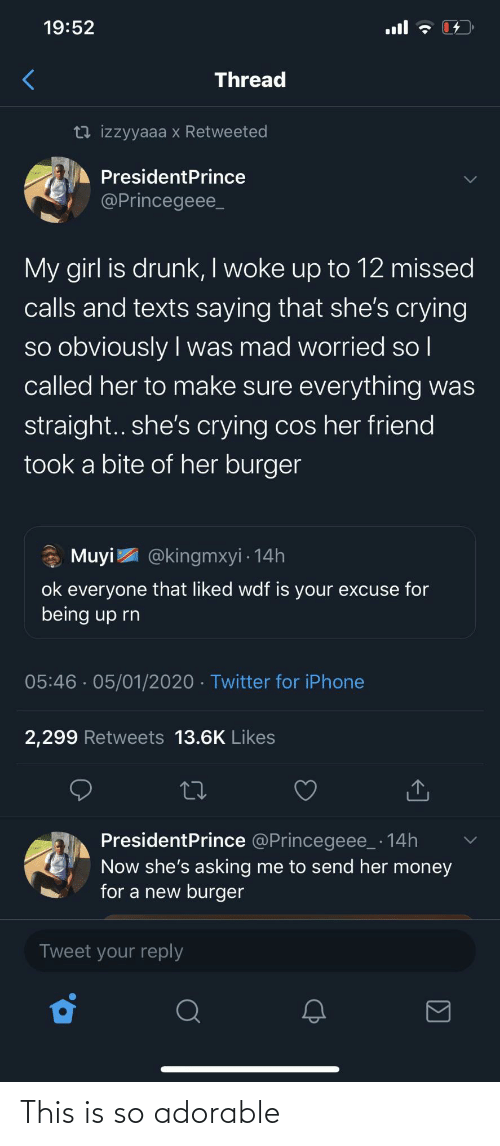 burger: 19:52  ull  Thread  13 izzyyaaa x Retweeted  PresidentPrince  @Princegeee_  My girl is drunk, I woke up to 12 missed  calls and texts saying that she's crying  so obviously I was mad worried so l  called her to make sure everything was  |  straight.. she's crying cos her friend  took a bite of her burger  * Muyi  @kingmxyi · 14h  ok everyone that liked wdf is your excuse for  being up rn  05:46 · 05/01/2020 · Twitter for iPhone  2,299 Retweets 13.6K Likes  PresidentPrince @Princegeee_ · 14h  Now she's asking me to send her money  for a new burger  Tweet your reply This is so adorable