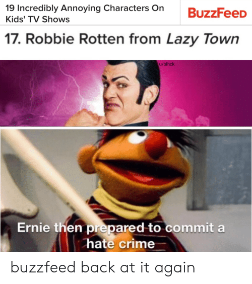 Back at It Again: 19 Incredibly Annoying Characters On  Kids' TV Shows  17. Robbie Rotten from Lazy Town  u/blhck  Ernie then prepared to commit a  hate crime buzzfeed back at it again